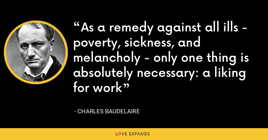 As a remedy against all ills - poverty, sickness, and melancholy - only one thing is absolutely necessary: a liking for work - Charles Baudelaire