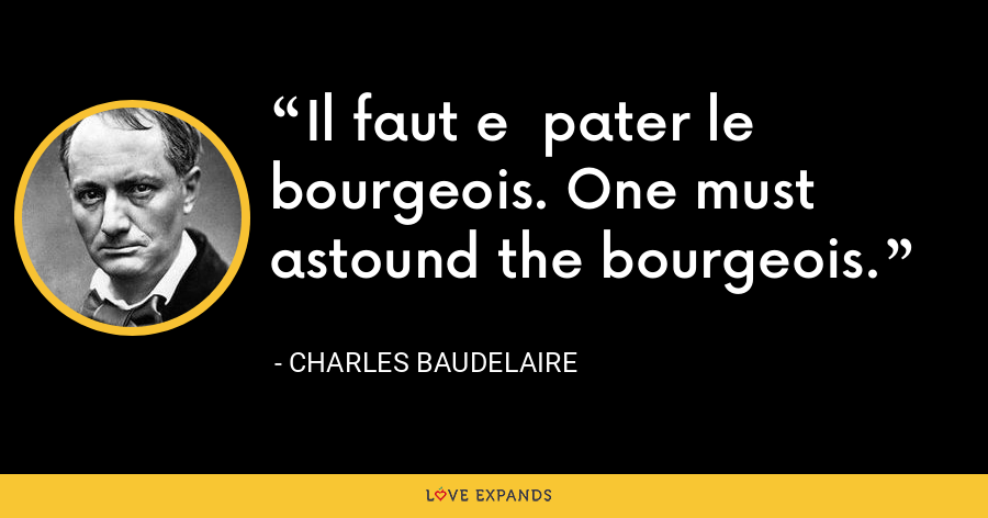 Il faut e  pater le bourgeois. One must astound the bourgeois. - Charles Baudelaire