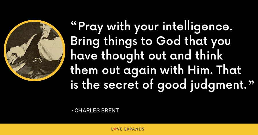 Pray with your intelligence. Bring things to God that you have thought out and think them out again with Him. That is the secret of good judgment. - Charles Brent