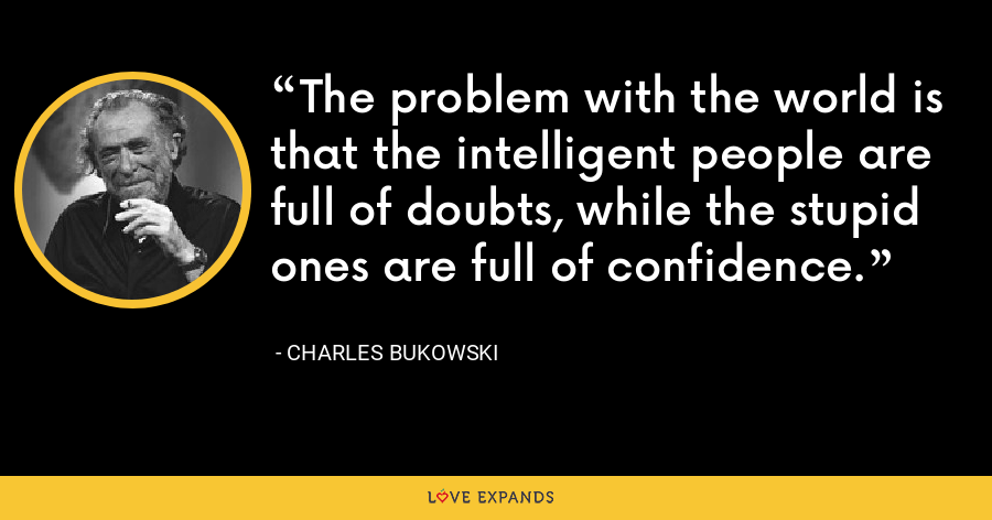 The problem with the world is that the intelligent people are full of doubts, while the stupid ones are full of confidence. - Charles Bukowski