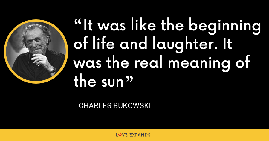 It was like the beginning of life and laughter. It was the real meaning of the sun - Charles Bukowski