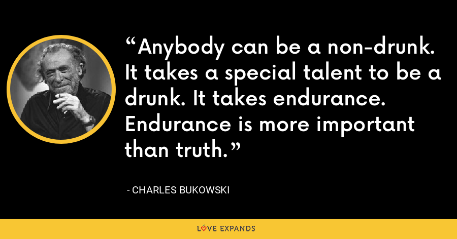 Anybody can be a non-drunk. It takes a special talent to be a drunk. It takes endurance. Endurance is more important than truth. - Charles Bukowski
