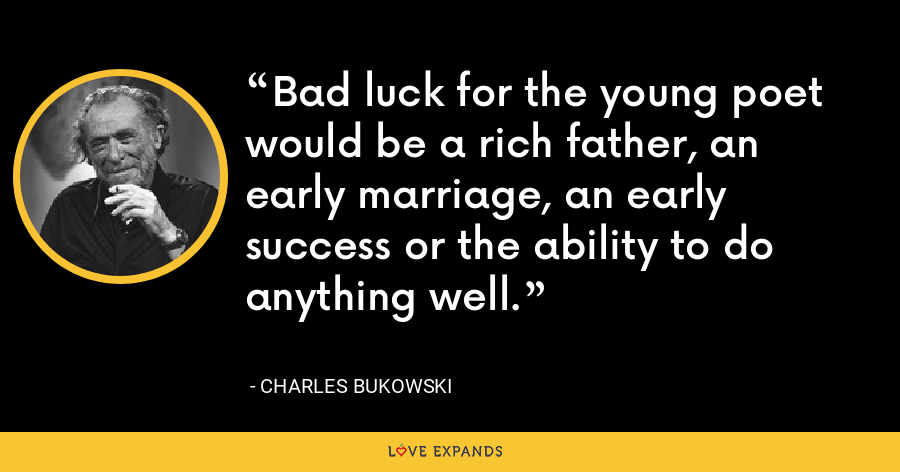 Bad luck for the young poet would be a rich father, an early marriage, an early success or the ability to do anything well. - Charles Bukowski