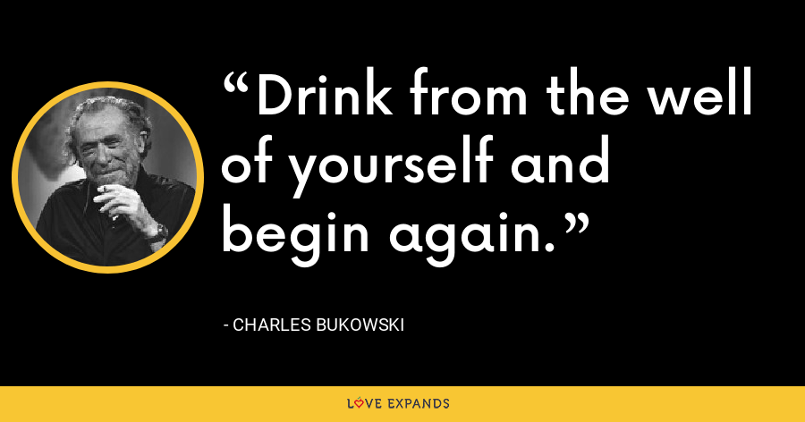 Drink from the well of yourself and begin again. - Charles Bukowski