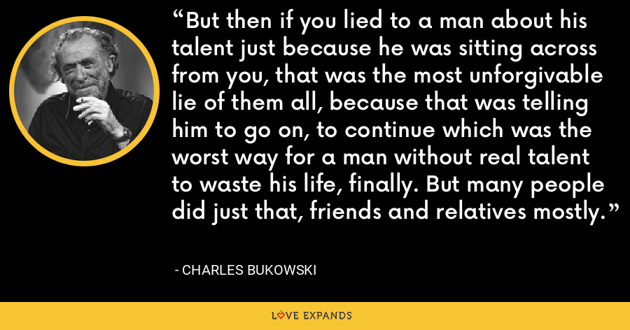 But then if you lied to a man about his talent just because he was sitting across from you, that was the most unforgivable lie of them all, because that was telling him to go on, to continue which was the worst way for a man without real talent to waste his life, finally. But many people did just that, friends and relatives mostly. - Charles Bukowski