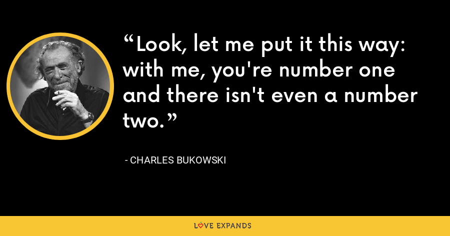 Look, let me put it this way: with me, you're number one and there isn't even a number two. - Charles Bukowski