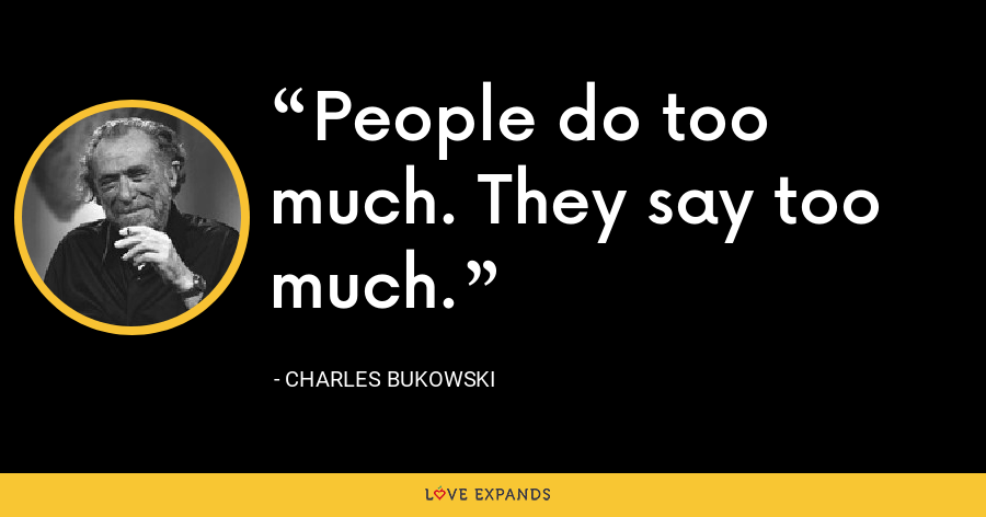People do too much. They say too much. - Charles Bukowski