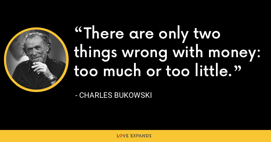 There are only two things wrong with money: too much or too little. - Charles Bukowski