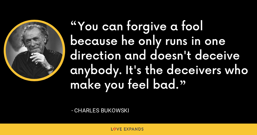 You can forgive a fool because he only runs in one direction and doesn't deceive anybody. It's the deceivers who make you feel bad. - Charles Bukowski