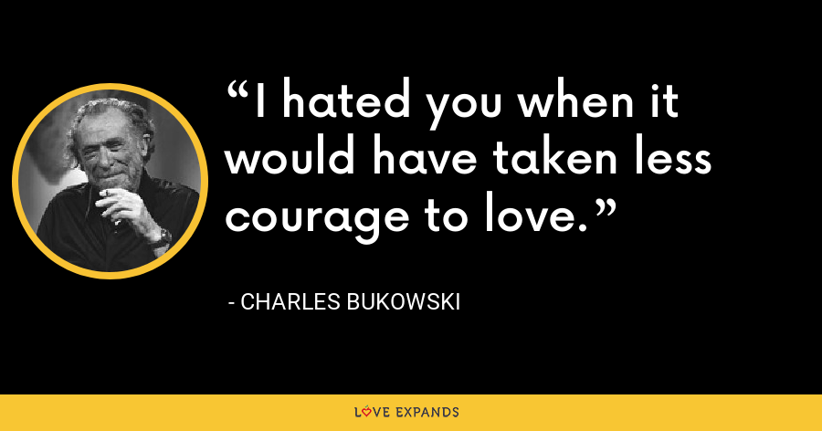 I hated you when it would have taken less courage to love. - Charles Bukowski