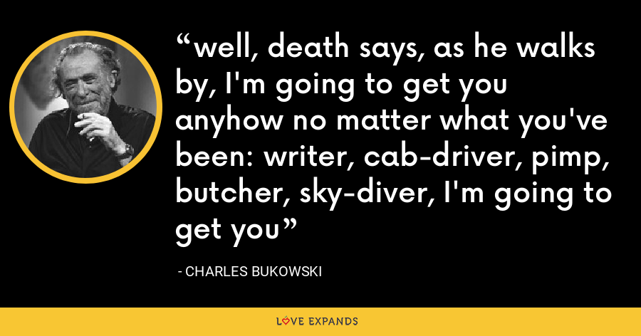 well, death says, as he walks by, I'm going to get you anyhow no matter what you've been: writer, cab-driver, pimp, butcher, sky-diver, I'm going to get you - Charles Bukowski