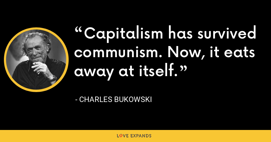 Capitalism has survived communism. Now, it eats away at itself. - Charles Bukowski