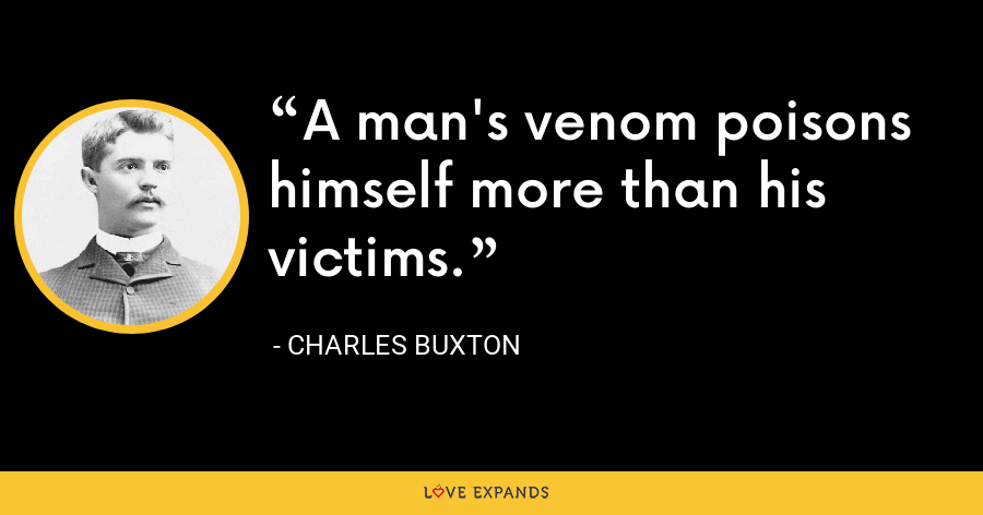 A man's venom poisons himself more than his victims. - Charles Buxton