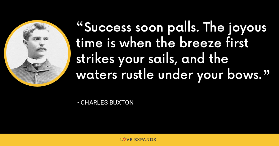 Success soon palls. The joyous time is when the breeze first strikes your sails, and the waters rustle under your bows. - Charles Buxton
