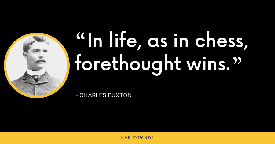 In life, as in chess, forethought wins. - Charles Buxton