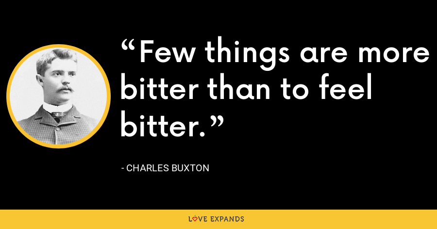 Few things are more bitter than to feel bitter. - Charles Buxton