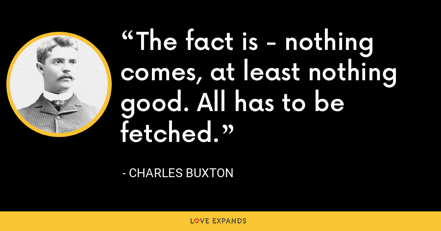 The fact is - nothing comes, at least nothing good. All has to be fetched. - Charles Buxton