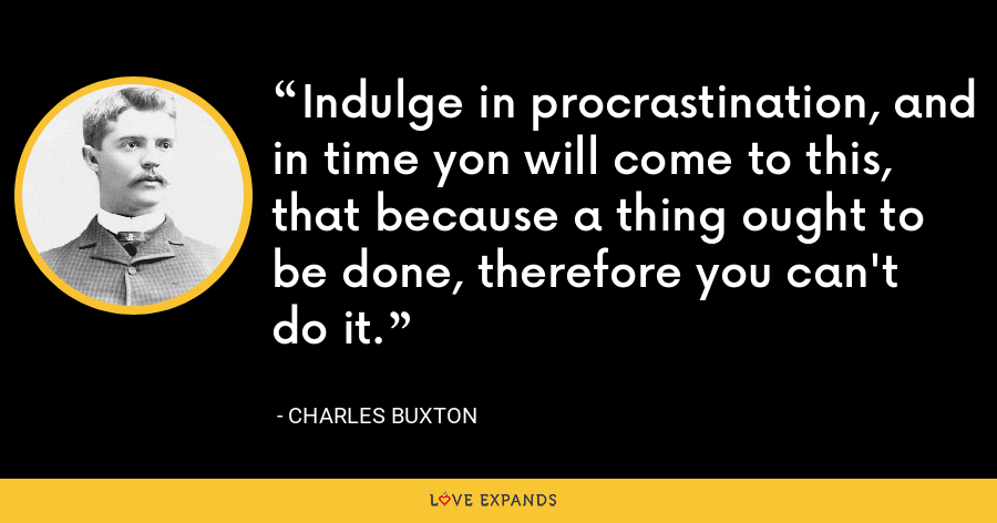 Indulge in procrastination, and in time yon will come to this, that because a thing ought to be done, therefore you can't do it. - Charles Buxton