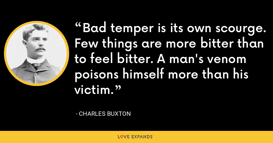 Bad temper is its own scourge. Few things are more bitter than to feel bitter. A man's venom poisons himself more than his victim. - Charles Buxton