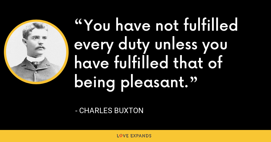 You have not fulfilled every duty unless you have fulfilled that of being pleasant. - Charles Buxton