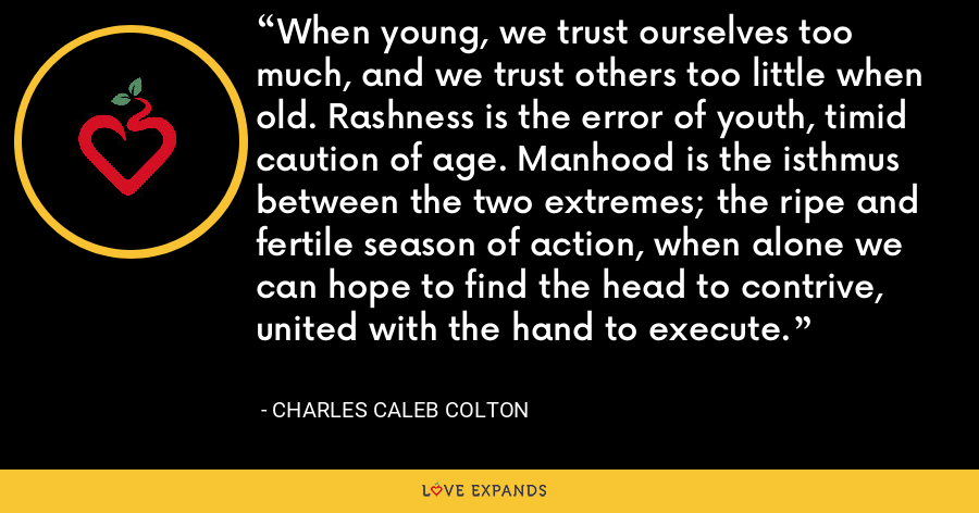 When young, we trust ourselves too much, and we trust others too little when old. Rashness is the error of youth, timid caution of age. Manhood is the isthmus between the two extremes; the ripe and fertile season of action, when alone we can hope to find the head to contrive, united with the hand to execute. - Charles Caleb Colton