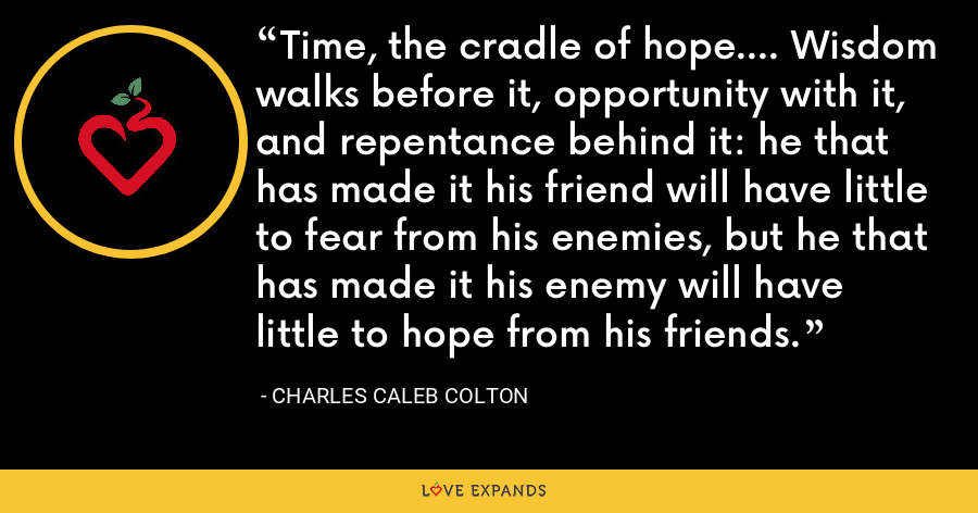 Time, the cradle of hope.... Wisdom walks before it, opportunity with it, and repentance behind it: he that has made it his friend will have little to fear from his enemies, but he that has made it his enemy will have little to hope from his friends. - Charles Caleb Colton