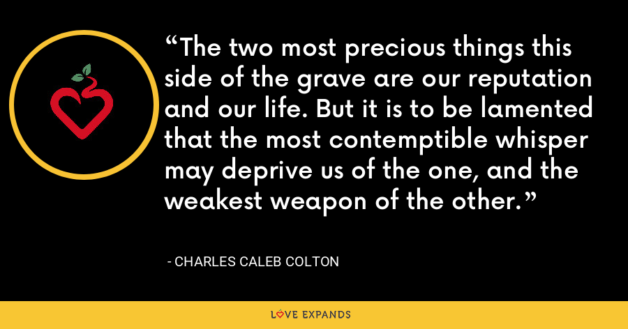 The two most precious things this side of the grave are our reputation and our life. But it is to be lamented that the most contemptible whisper may deprive us of the one, and the weakest weapon of the other. - Charles Caleb Colton