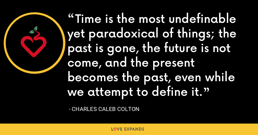 Time is the most undefinable yet paradoxical of things; the past is gone, the future is not come, and the present becomes the past, even while we attempt to define it. - Charles Caleb Colton