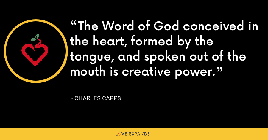The Word of God conceived in the heart, formed by the tongue, and spoken out of the mouth is creative power. - Charles Capps