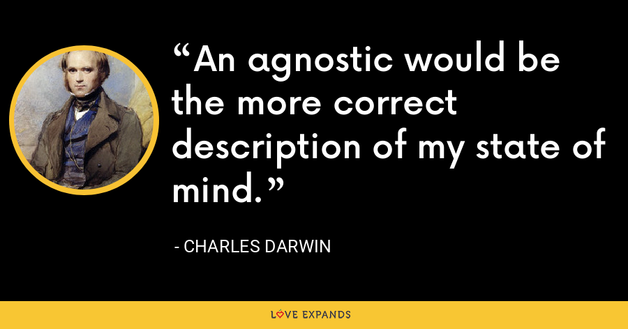 An agnostic would be the more correct description of my state of mind. - Charles Darwin