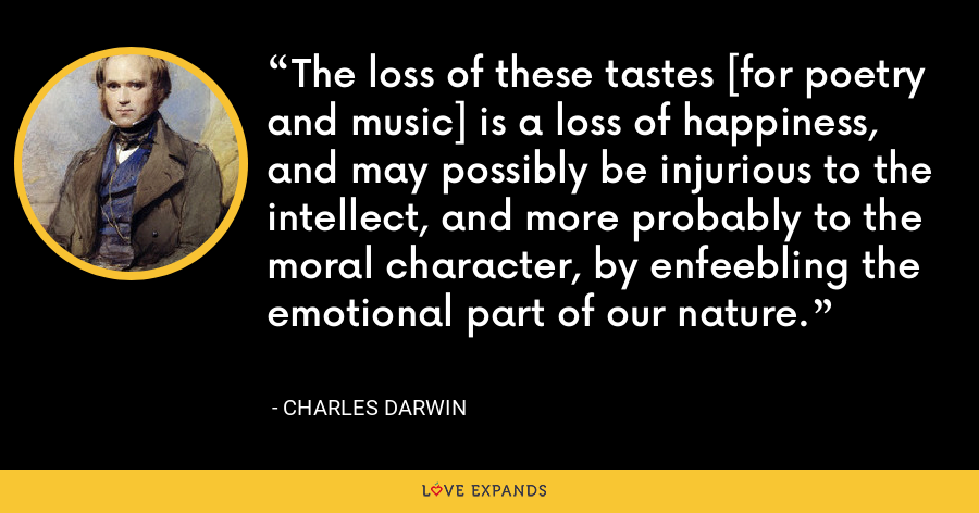 The loss of these tastes [for poetry and music] is a loss of happiness, and may possibly be injurious to the intellect, and more probably to the moral character, by enfeebling the emotional part of our nature. - Charles Darwin
