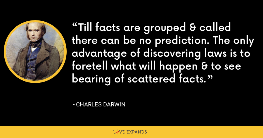 Till facts are grouped & called there can be no prediction. The only advantage of discovering laws is to foretell what will happen & to see bearing of scattered facts. - Charles Darwin