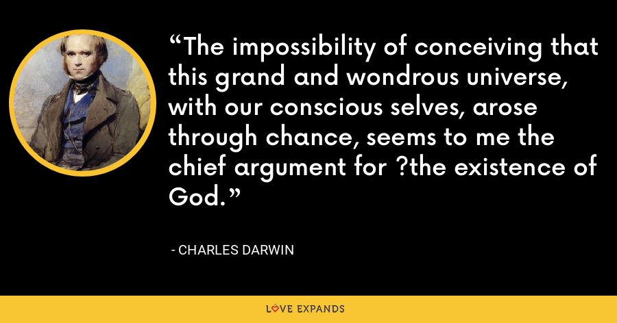 The impossibility of conceiving that this grand and wondrous universe, with our conscious selves, arose through chance, seems to me the chief argument for ?the existence of God. - Charles Darwin
