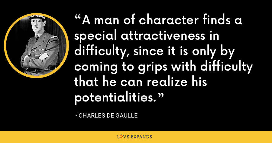 A man of character finds a special attractiveness in difficulty, since it is only by coming to grips with difficulty that he can realize his potentialities. - Charles de Gaulle