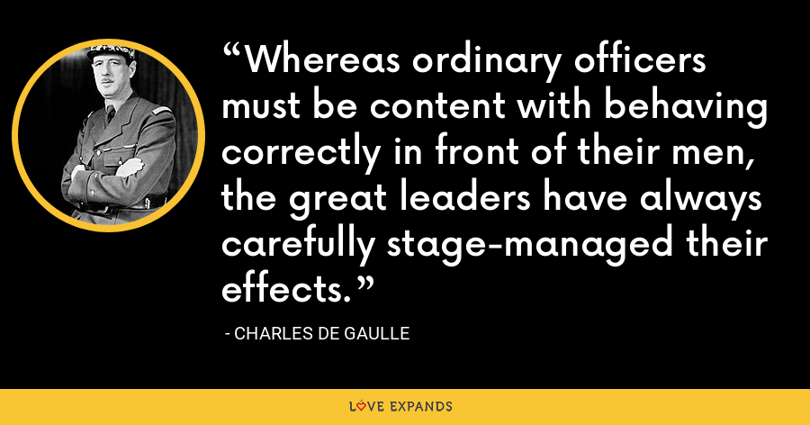 Whereas ordinary officers must be content with behaving correctly in front of their men, the great leaders have always carefully stage-managed their effects. - Charles de Gaulle