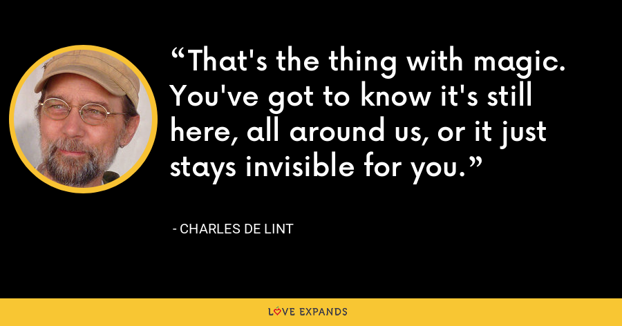 That's the thing with magic. You've got to know it's still here, all around us, or it just stays invisible for you. - charles de lint