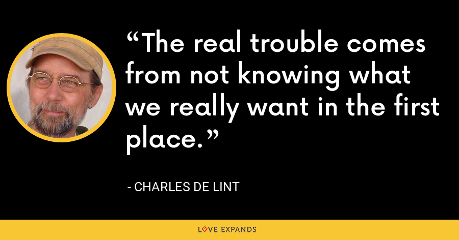 The real trouble comes from not knowing what we really want in the first place. - charles de lint