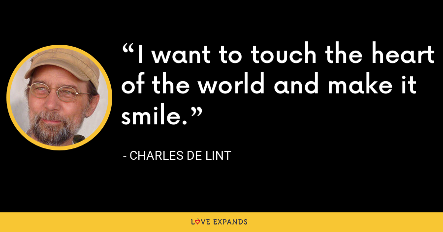 I want to touch the heart of the world and make it smile. - charles de lint
