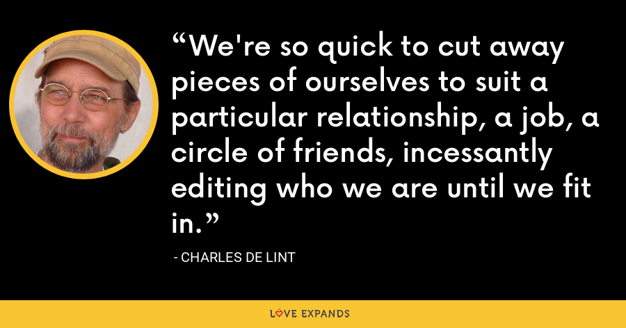We're so quick to cut away pieces of ourselves to suit a particular relationship, a job, a circle of friends, incessantly editing who we are until we fit in. - charles de lint