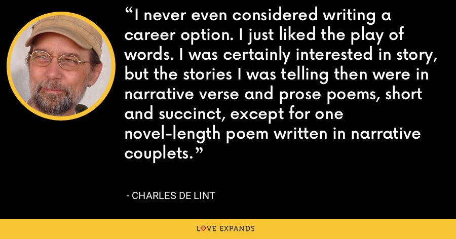 I never even considered writing a career option. I just liked the play of words. I was certainly interested in story, but the stories I was telling then were in narrative verse and prose poems, short and succinct, except for one novel-length poem written in narrative couplets. - charles de lint