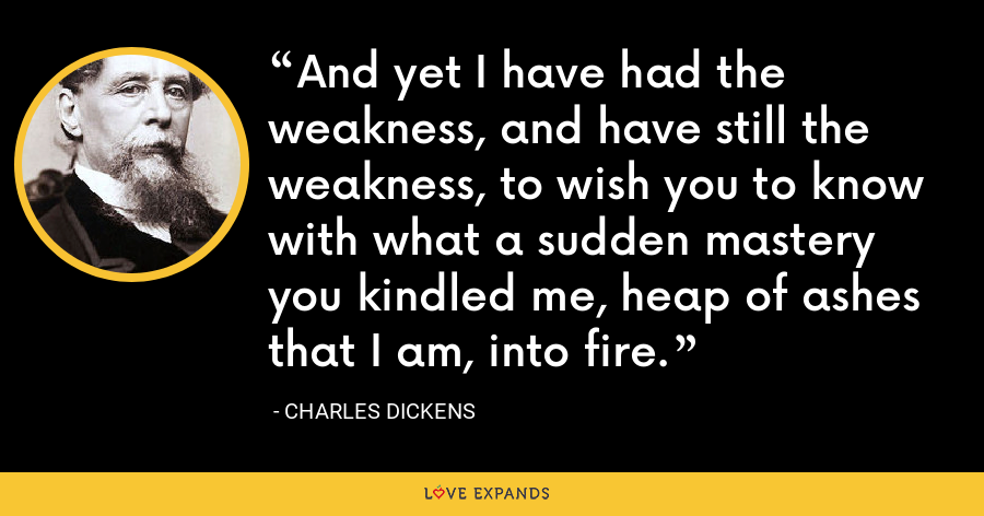 And yet I have had the weakness, and have still the weakness, to wish you to know with what a sudden mastery you kindled me, heap of ashes that I am, into fire. - Charles Dickens