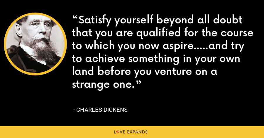 Satisfy yourself beyond all doubt that you are qualified for the course to which you now aspire.....and try to achieve something in your own land before you venture on a strange one. - Charles Dickens