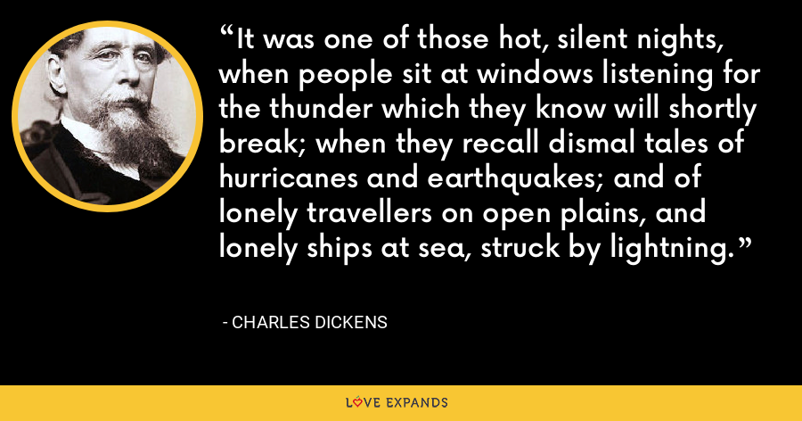 It was one of those hot, silent nights, when people sit at windows listening for the thunder which they know will shortly break; when they recall dismal tales of hurricanes and earthquakes; and of lonely travellers on open plains, and lonely ships at sea, struck by lightning. - Charles Dickens