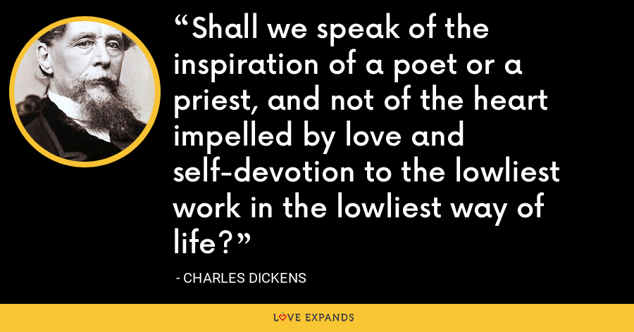 Shall we speak of the inspiration of a poet or a priest, and not of the heart impelled by love and self-devotion to the lowliest work in the lowliest way of life? - Charles Dickens