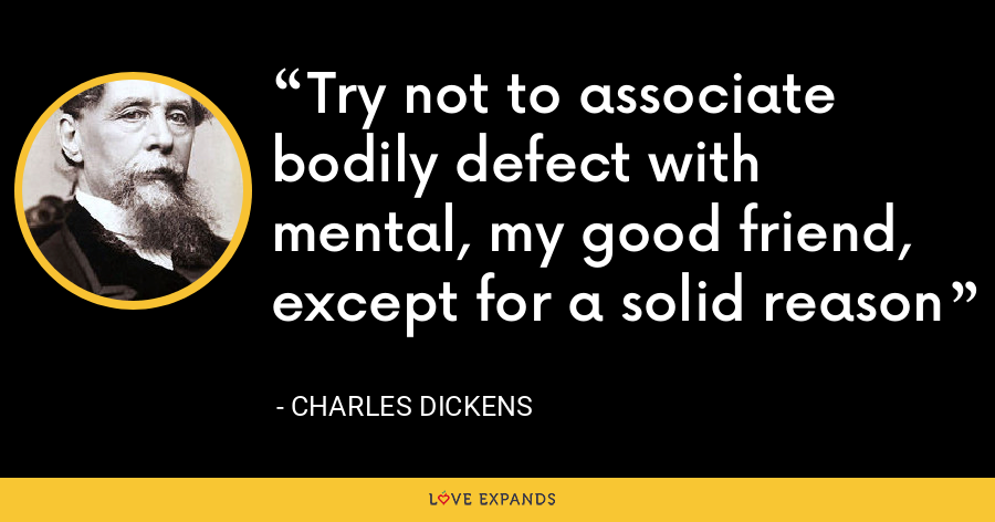 Try not to associate bodily defect with mental, my good friend, except for a solid reason - Charles Dickens
