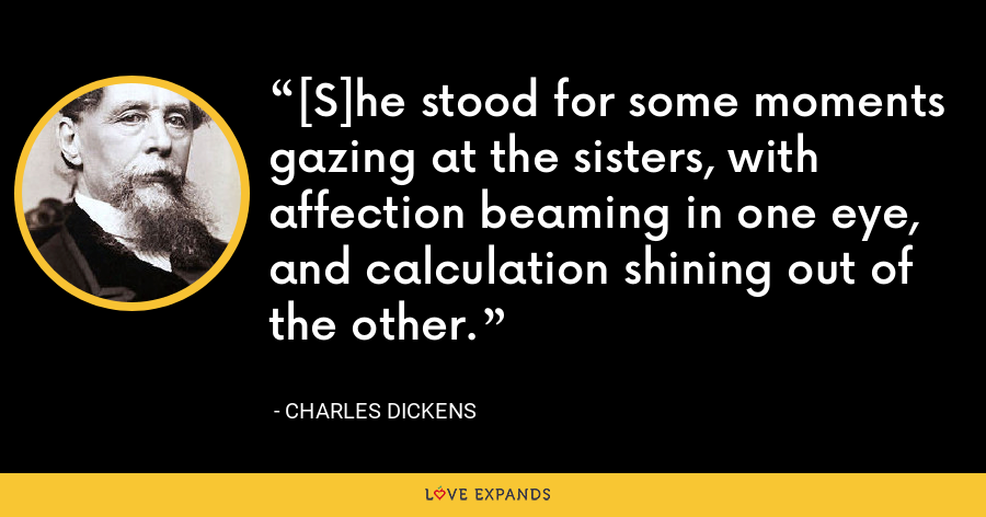 [S]he stood for some moments gazing at the sisters, with affection beaming in one eye, and calculation shining out of the other. - Charles Dickens