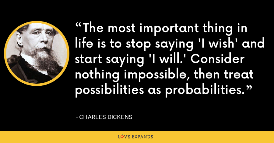 The most important thing in life is to stop saying 'I wish' and start saying 'I will.' Consider nothing impossible, then treat possibilities as probabilities. - Charles Dickens