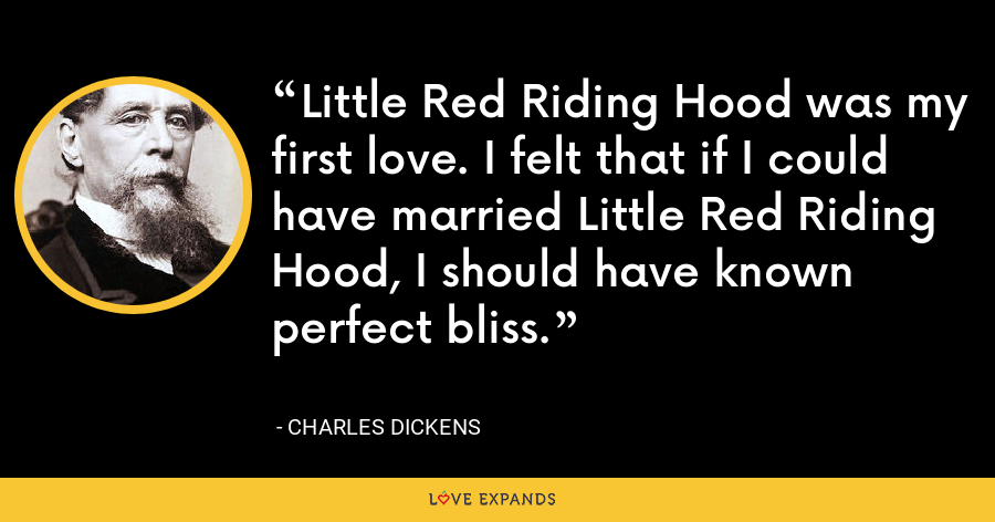 Little Red Riding Hood was my first love. I felt that if I could have married Little Red Riding Hood, I should have known perfect bliss. - Charles Dickens