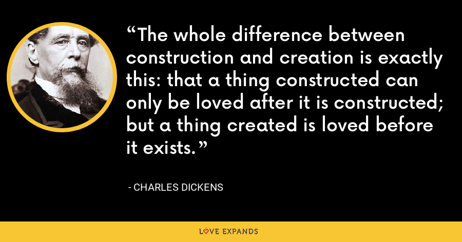 The whole difference between construction and creation is exactly this: that a thing constructed can only be loved after it is constructed; but a thing created is loved before it exists. - Charles Dickens