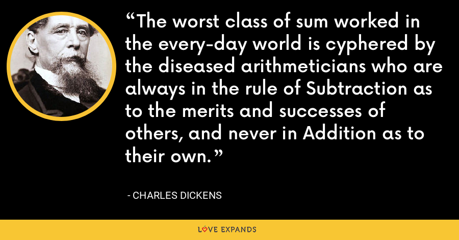 The worst class of sum worked in the every-day world is cyphered by the diseased arithmeticians who are always in the rule of Subtraction as to the merits and successes of others, and never in Addition as to their own. - Charles Dickens